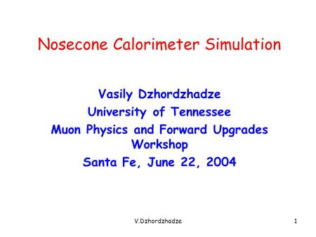 V.Dzhordzhadze1 Nosecone Calorimeter Simulation Vasily Dzhordzhadze University of Tennessee Muon Physics and Forward Upgrades Workshop Santa Fe, June 22,
