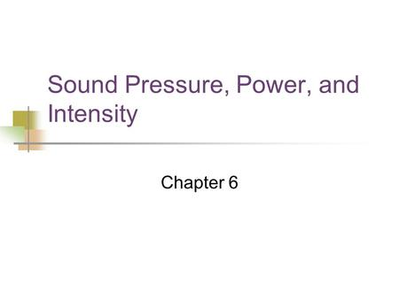 Sound Pressure, Power, and Intensity Chapter 6. Sound Pressure/Power/Intensity All three terms describe physical sensations. All three are perceived on.
