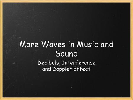 More Waves in Music and Sound Decibels, Interference and Doppler Effect.