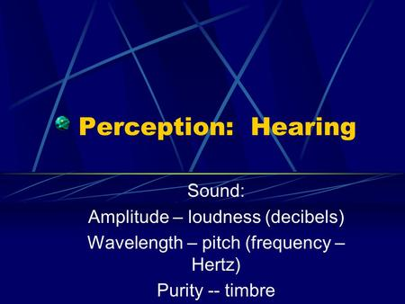 Perception: Hearing Sound: Amplitude – loudness (decibels) Wavelength – pitch (frequency – Hertz) Purity -- timbre.