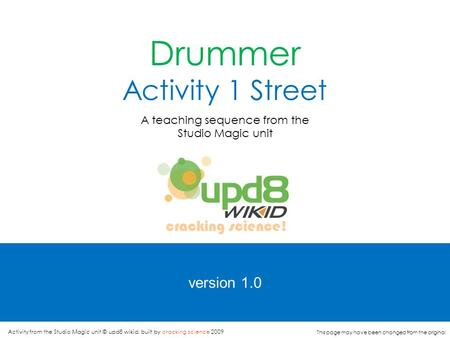 version 1.0 Drummer Activity 1 Street A teaching sequence from the Studio Magic unit cracking science! Activity from the Studio Magic unit © upd8 wikid,