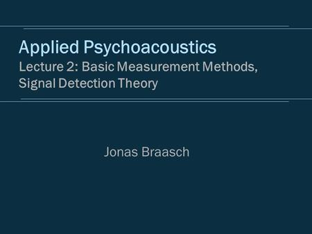 Applied Psychoacoustics Lecture 2: Basic Measurement Methods, Signal Detection Theory Jonas Braasch.
