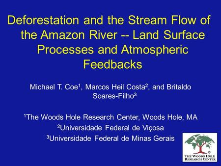 Deforestation and the Stream Flow of the Amazon River -- Land Surface Processes and Atmospheric Feedbacks Michael T. Coe1, Marcos Heil Costa2, and Britaldo.
