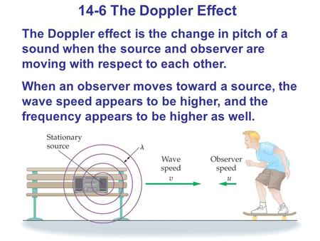 14-6 The Doppler Effect The Doppler effect is the change in pitch of a sound when the source and observer are moving with respect to each other. When an.