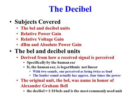 The Decibel Subjects Covered The bel and decibel units Relative Power Gain Relative Voltage Gain dBm and Absolute Power Gain The bel and decibel units.