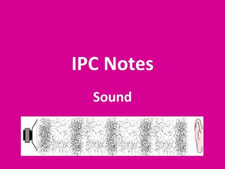 IPC Notes Sound. The Nature of Sound Sound waves are caused by vibrations of molecules that travel in the form of compressional waves.