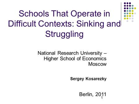 1 Schools That Operate in Difficult Contexts: Sinking and Struggling National Research University – Higher School of Economics Moscow Sergey Kosarezky.