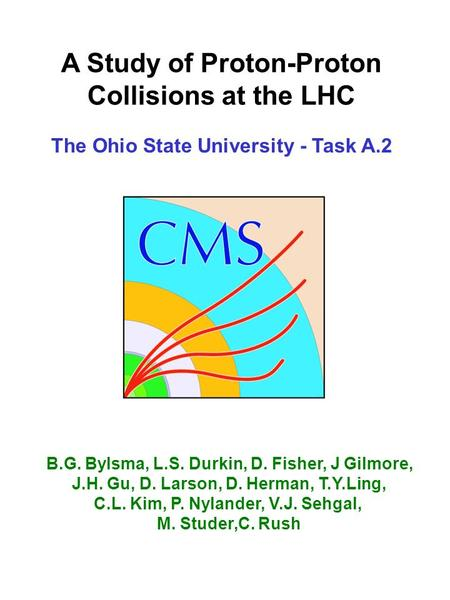 A Study of Proton-Proton Collisions at the LHC The Ohio State University - Task A.2 B.G. Bylsma, L.S. Durkin, D. Fisher, J Gilmore, J.H. Gu, D. Larson,