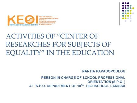 "ACTIVITIES OF ""CENTER OF RESEARCHES FOR SUBJECTS OF EQUALITY"" IN THE EDUCATION ΝΑΝΤΙΑ PAPADOPOULOU PERSON IN CHARGE OF SCHOOL PROFESSIONAL ORIENTATION."