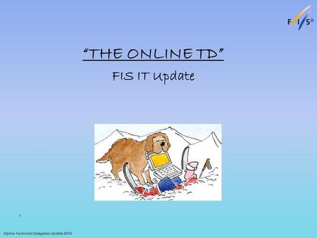"""THE ONLINE TD"" FIS IT Update Alpine Technical Delegates Update 2012 1."
