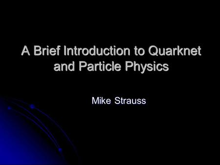 A Brief Introduction to Quarknet and Particle Physics Mike Strauss.