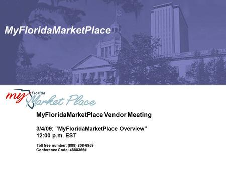 "MyFloridaMarketPlace MyFloridaMarketPlace Vendor Meeting 3/4/09: ""MyFloridaMarketPlace Overview"" 12:00 p.m. EST Toll free number: (888) 808-6959 Conference."