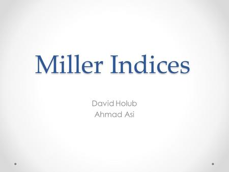 Miller Indices David Holub Ahmad Asi. Developed by William Miller – 1839 Primarily to describe crystalline structures Indices used to reference orientation.