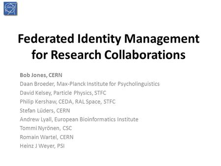 Federated Identity Management for Research Collaborations Bob Jones, CERN Daan Broeder, Max-Planck Institute for Psycholinguistics David Kelsey, Particle.