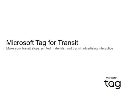 Microsoft Tag for Transit Make your transit stops, printed materials, and transit advertising interactive.