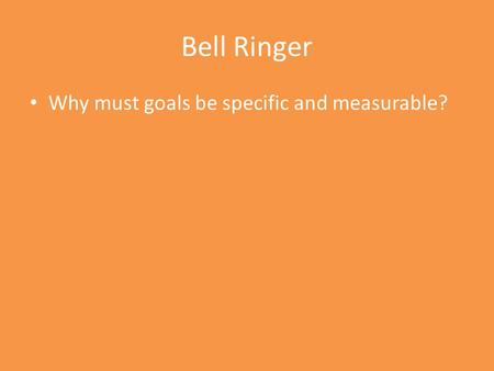 Bell Ringer Why must goals be specific and measurable?