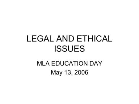 LEGAL AND ETHICAL ISSUES MLA EDUCATION DAY May 13, 2006.