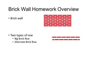 Brick Wall Homework Overview Brick wall Two types of row Big Brick Row Alternate Brick Row.