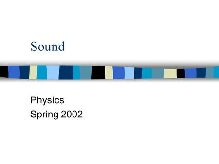 Sound Physics Spring 2002. Sound waves n Longitudinal or compressional waves n Sound waves move through a medium n Sound waves move faster through a solid.