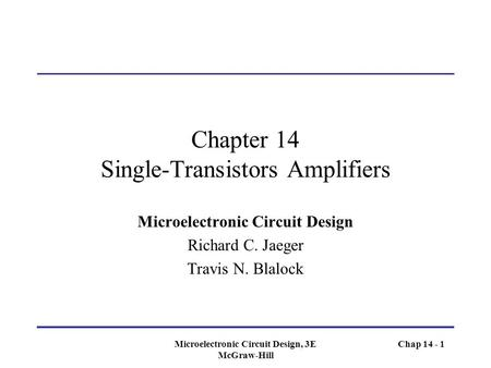 Microelectronic Circuit Design, 3E McGraw-Hill Chapter 14 Single-Transistors Amplifiers Microelectronic Circuit Design Richard C. Jaeger Travis N. Blalock.