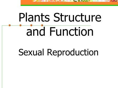 Plants Structure and Function Sexual Reproduction.