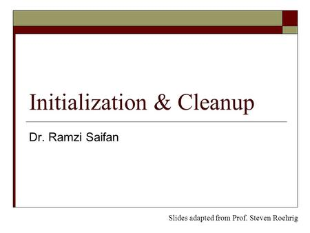 Initialization & Cleanup Dr. Ramzi Saifan Slides adapted from Prof. Steven Roehrig.