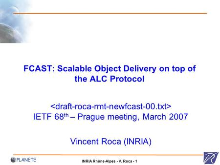 INRIA Rhône-Alpes - V. Roca - 1 FCAST: Scalable Object Delivery on top of the ALC Protocol IETF 68 th – Prague meeting, March 2007 Vincent Roca (INRIA)