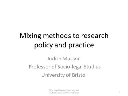 Mixing methods to research policy and practice Judith Masson Professor of Socio-legal Studies University of Bristol 2014 Legal Research Methods and methodologies.