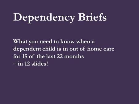 Dependency Briefs What you need to know when a dependent child is in out of home care for 15 of the last 22 months – in 12 slides!
