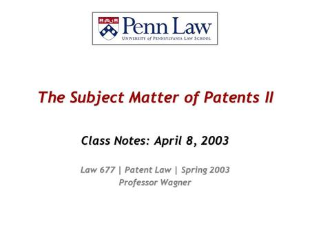 The Subject Matter of Patents II Class Notes: April 8, 2003 Law 677 | Patent Law | Spring 2003 Professor Wagner.