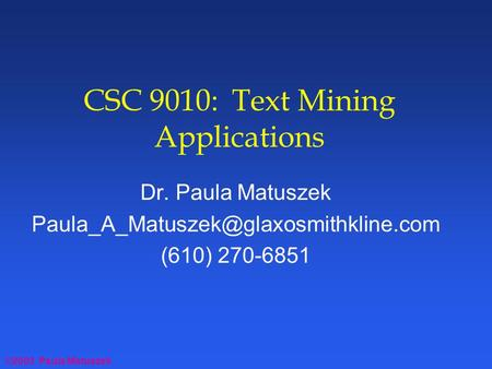 ©2003 Paula Matuszek CSC 9010: Text Mining Applications Dr. Paula Matuszek (610) 270-6851.