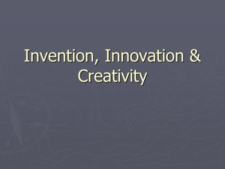 Invention, Innovation & Creativity. Where do you find new ideas? Newspapers, Magazines & Publications  Trends,  Goods/services that appeal to people.