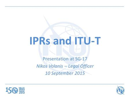 IPRs and ITU-T Presentation at SG-17 Nikos Volanis – Legal Officer 10 September 2015.