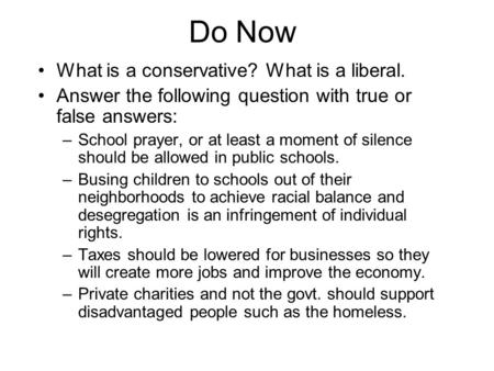 Do Now What is a conservative? What is a liberal. Answer the following question with true or false answers: –School prayer, or at least a moment of silence.