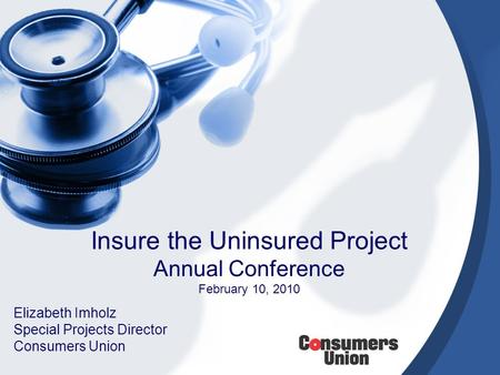 Insure the Uninsured Project Annual Conference February 10, 2010 Elizabeth Imholz Special Projects Director Consumers Union.