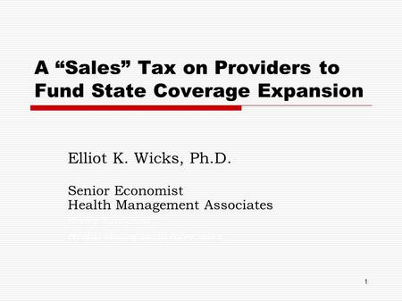 "1 A ""Sales"" Tax on Providers to Fund State Coverage Expansion Elliot K. Wicks, Ph.D. Senior Economist Health Management Associates. Senior Economist Health."