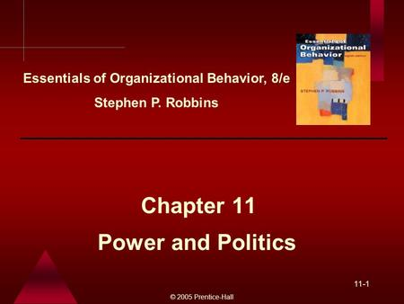 © 2005 Prentice-Hall 11-1 Power and Politics Chapter 11 Essentials of Organizational Behavior, 8/e Stephen P. Robbins.