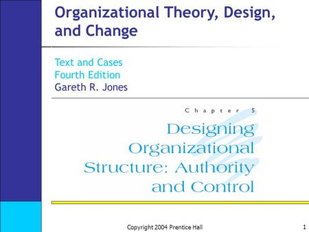 1 Copyright 2004 Prentice Hall Organizational Theory, Design, and Change Text and Cases Fourth Edition Gareth R. Jones.