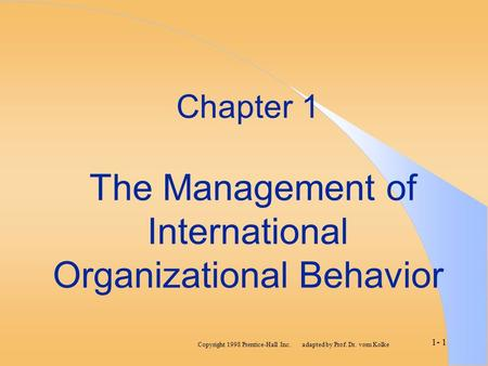 Copyright 1998 Prentice-Hall Inc. adapted by Prof. Dr. vom Kolke 1- 1 Chapter 1 The Management of International Organizational Behavior.