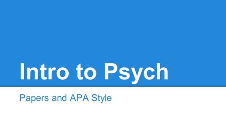 Intro to Psych Papers and APA Style. What Do You Actually Know About APA? ●Let's review o APA Interactive Resources APA Interactive Resources.
