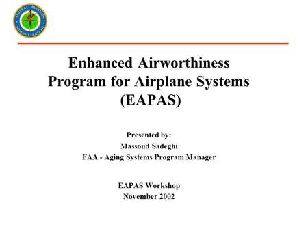 Enhanced Airworthiness Program for Airplane Systems (EAPAS) Presented by: Massoud Sadeghi FAA - Aging Systems Program Manager EAPAS Workshop November 2002.