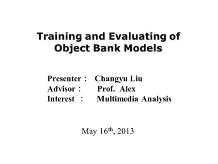 Training and Evaluating of Object Bank Models Presenter : Changyu Liu Advisor : Prof. Alex Interest : Multimedia Analysis May 16 th, 2013.