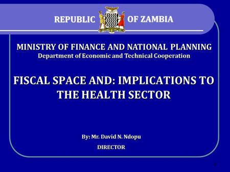 1 FISCAL SPACE AND: IMPLICATIONS TO THE HEALTH SECTOR By: Mr. David N. Ndopu DIRECTOR MINISTRY OF FINANCE AND NATIONAL PLANNING Department of Economic.