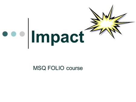 Impact MSQ FOLIO course. What is impact? ' Impact' is the difference that is made to individuals, organisations or communities by library services (1)
