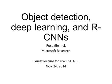 Object detection, deep learning, and R- CNNs Ross Girshick Microsoft Research Guest lecture for UW CSE 455 Nov. 24, 2014.