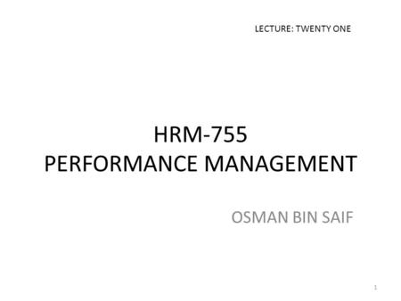 HRM-755 PERFORMANCE MANAGEMENT OSMAN BIN SAIF LECTURE: TWENTY ONE 1.