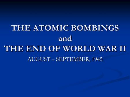 THE ATOMIC BOMBINGS and THE END OF WORLD WAR II AUGUST – SEPTEMBER, 1945.