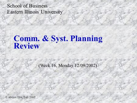 Comm. & Syst. Planning Review School of Business Eastern Illinois University © Abdou Illia, Fall 2002 (Week 16, Monday 12/09/2002)