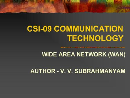 CSI-09 COMMUNICATION TECHNOLOGY WIDE AREA NETWORK (WAN) AUTHOR - V. V. SUBRAHMANYAM.
