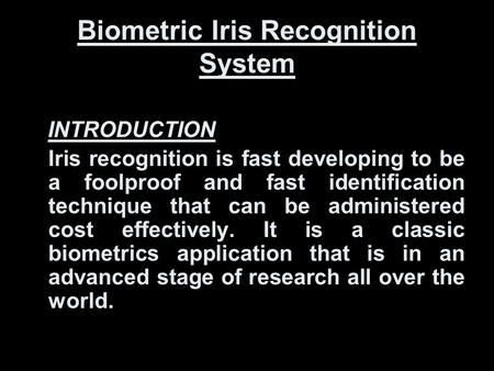 Biometric Iris Recognition System INTRODUCTION Iris recognition is fast developing to be a foolproof and fast identification technique that can be administered.